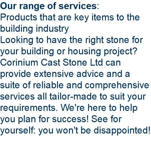 Our range of services: Products that are key items to the building industry Looking to have the right stone for your building or housing project? Corinium Cast Stone Ltd can provide extensive advice and a suite of reliable and comprehensive services all tailor-made to suit your requirements. We're here to help you plan for success! See for yourself: you won't be disappointed!